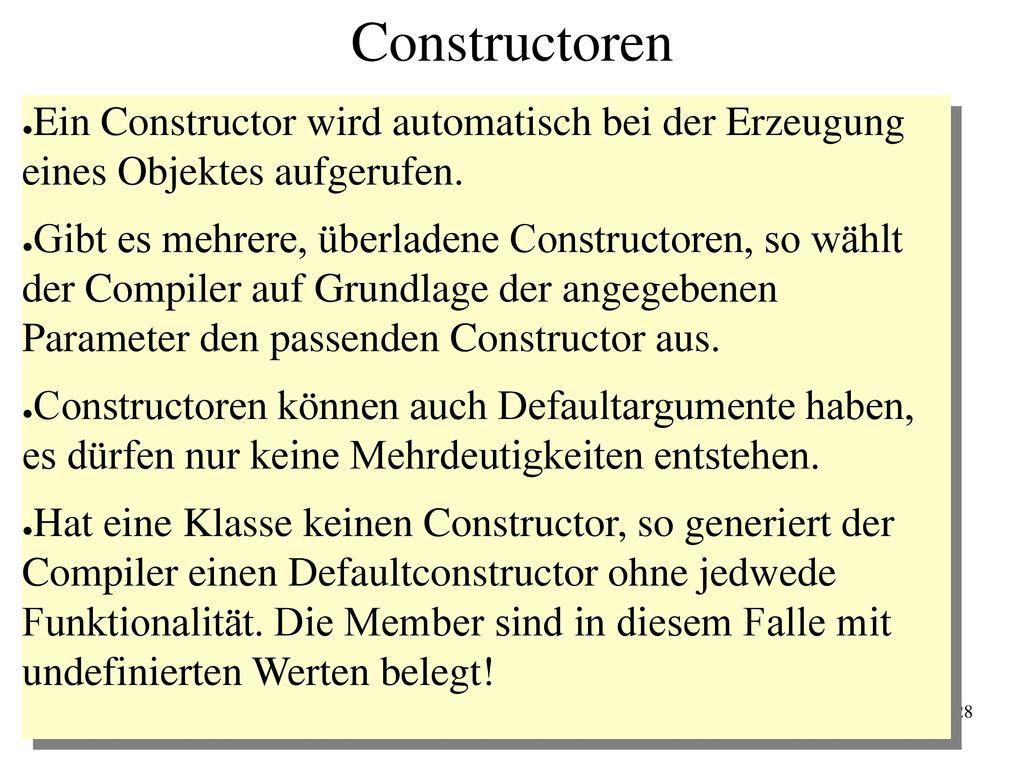 Constructoren Ein Constructor wird automatisch bei der Erzeugung eines Objektes aufgerufen.