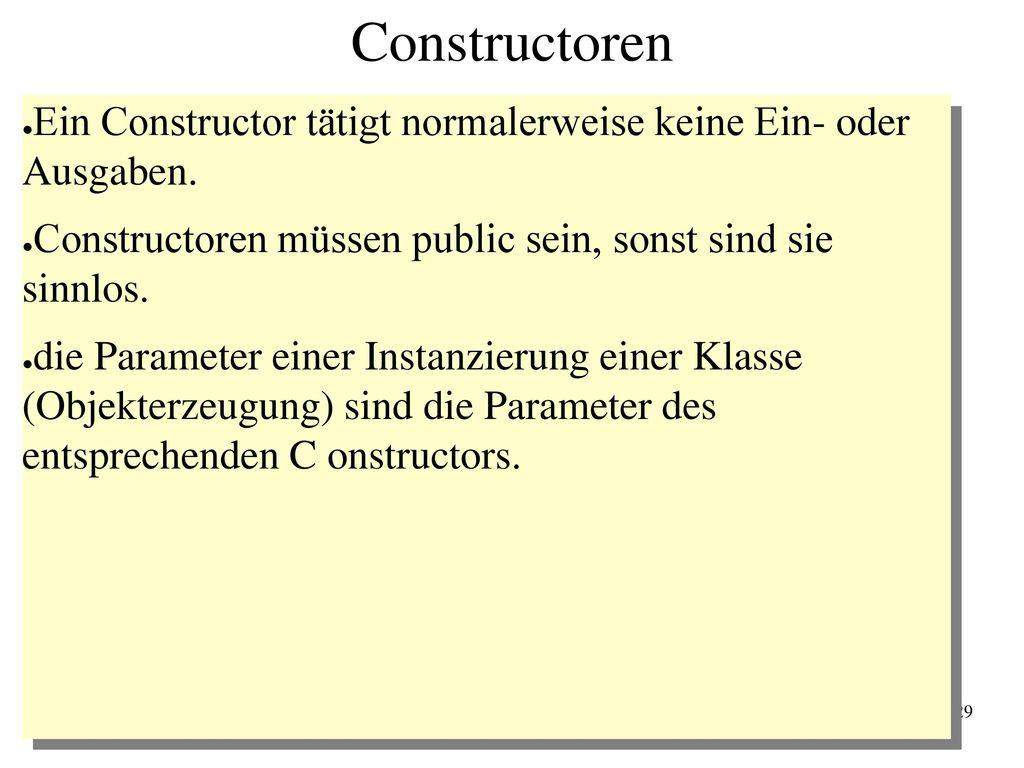 Constructoren Ein Constructor tätigt normalerweise keine Ein- oder Ausgaben. Constructoren müssen public sein, sonst sind sie sinnlos.
