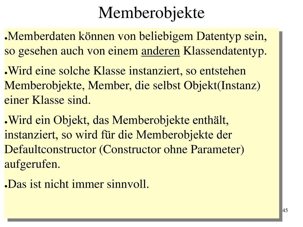 Memberobjekte Memberdaten können von beliebigem Datentyp sein, so gesehen auch von einem anderen Klassendatentyp.