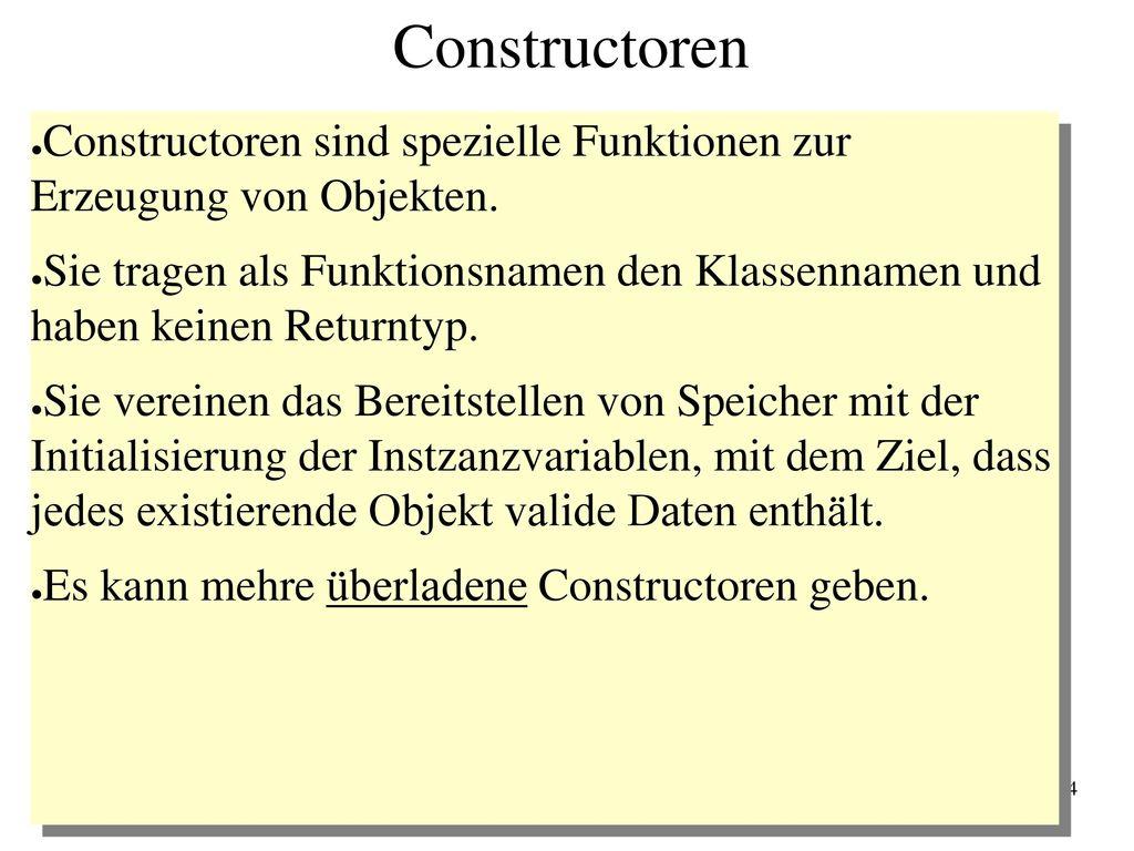 Constructoren Constructoren sind spezielle Funktionen zur Erzeugung von Objekten.