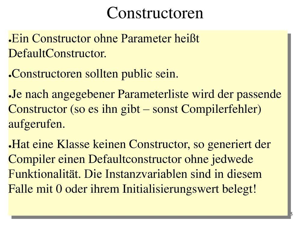 Constructoren Ein Constructor ohne Parameter heißt DefaultConstructor.