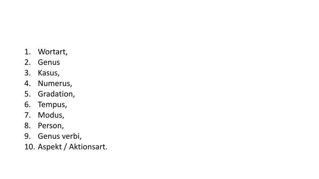 Wortart, Genus Kasus, Numerus, Gradation, Tempus, Modus, Person, Genus verbi, Aspekt / Aktionsart.