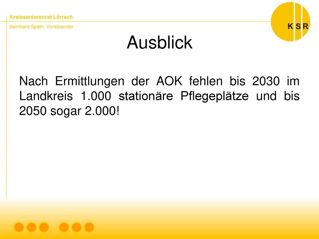 Ausblick Nach Ermittlungen der AOK fehlen bis 2030 im Landkreis 1.000 stationäre Pflegeplätze und bis 2050 sogar 2.000!