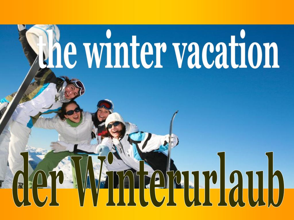 the winter vacation der Winterurlaub