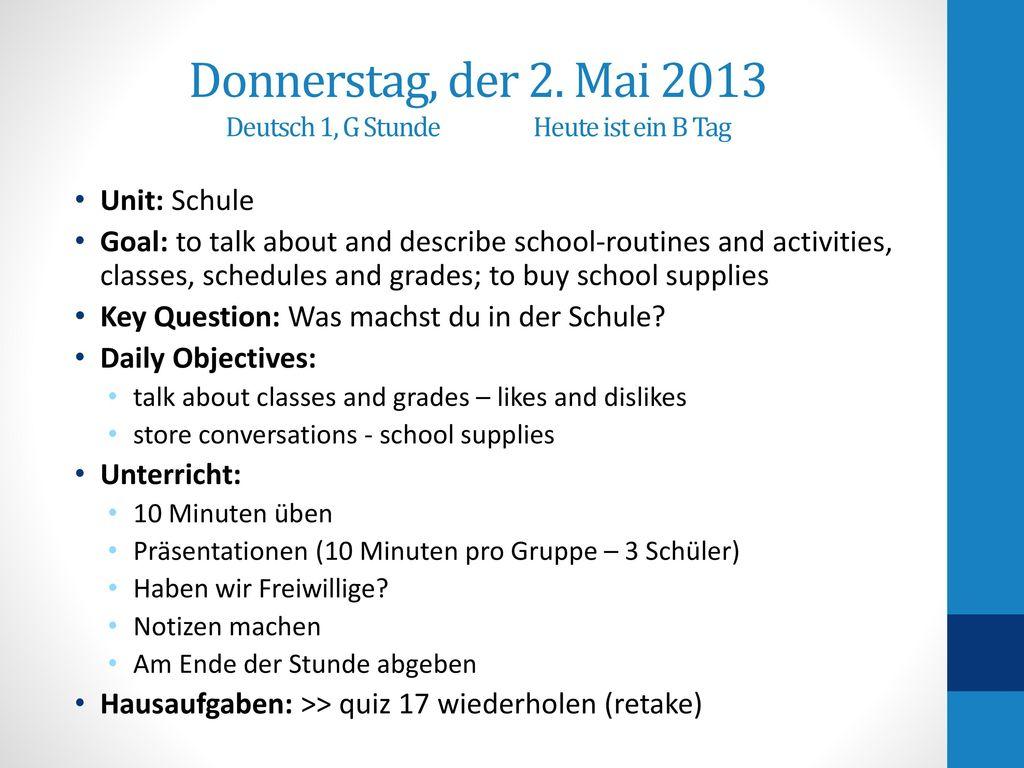 Donnerstag, der 2. Mai 2013 Deutsch 1, G Stunde Heute ist ein B Tag