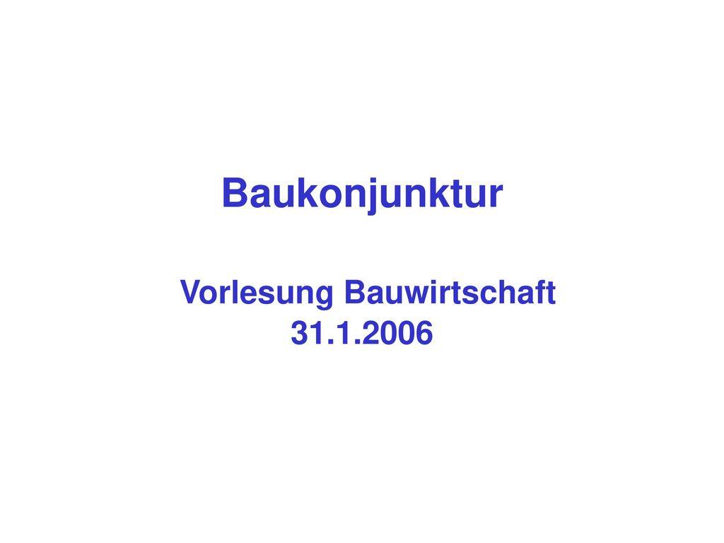 Baukonjunktur Vorlesung Bauwirtschaft 31.1.2006