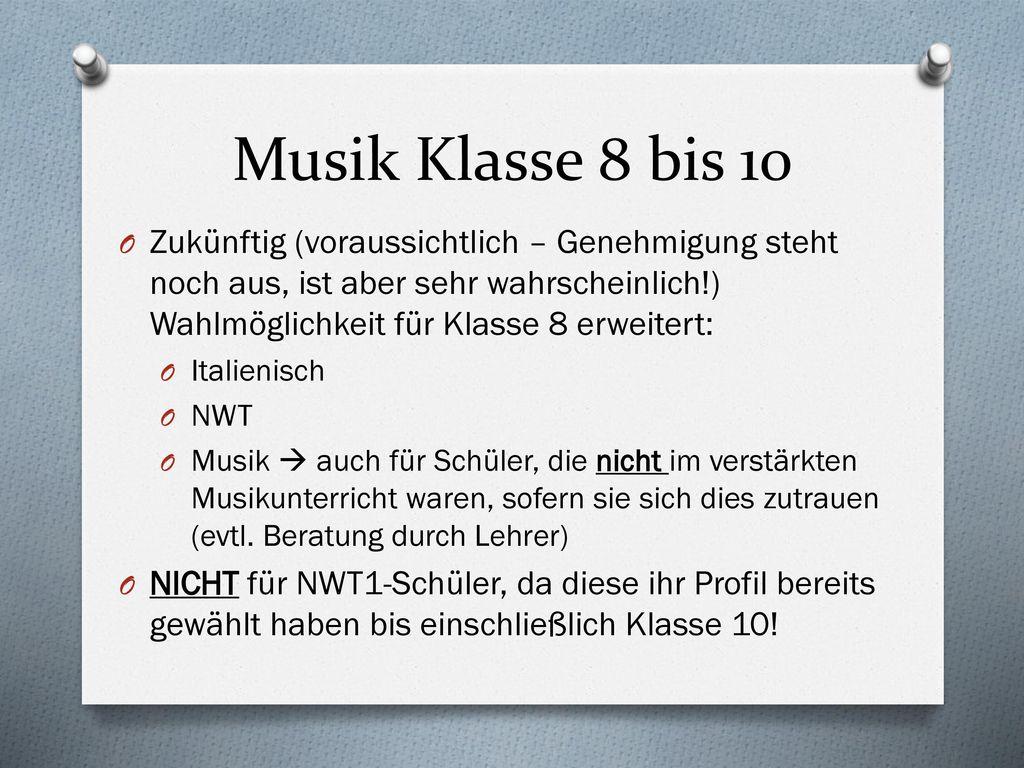 Musik Klasse 8 bis 10 Zukünftig (voraussichtlich – Genehmigung steht noch aus, ist aber sehr wahrscheinlich!) Wahlmöglichkeit für Klasse 8 erweitert: