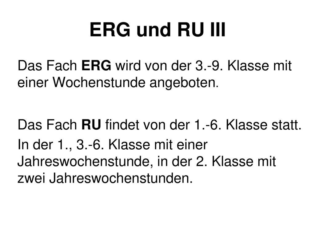 ERG und RU III Das Fach ERG wird von der 3.-9. Klasse mit einer Wochenstunde angeboten. Das Fach RU findet von der 1.-6. Klasse statt.
