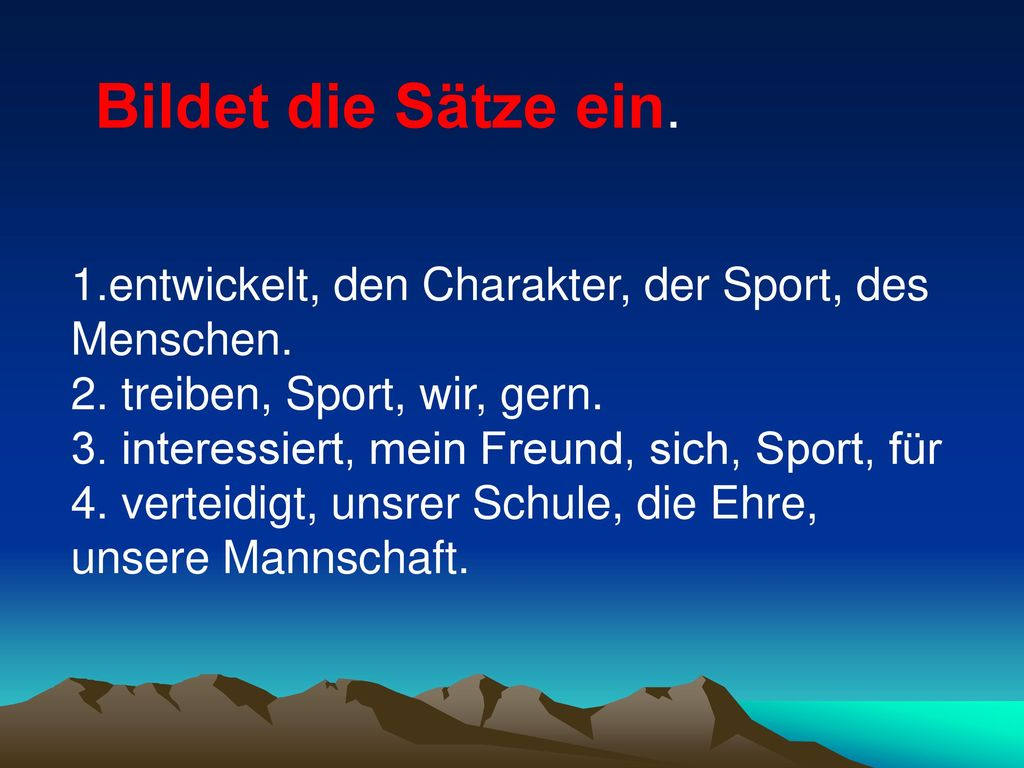 Bildet die Sätze ein. 1.entwickelt, den Charakter, der Sport, des Menschen. 2. treiben, Sport, wir, gern.