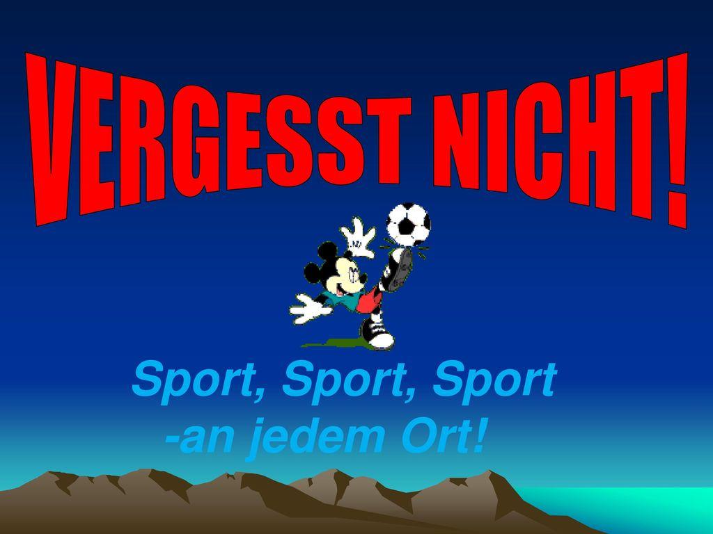 VERGESST NICHT! Sport, Sport, Sport -an jedem Ort!