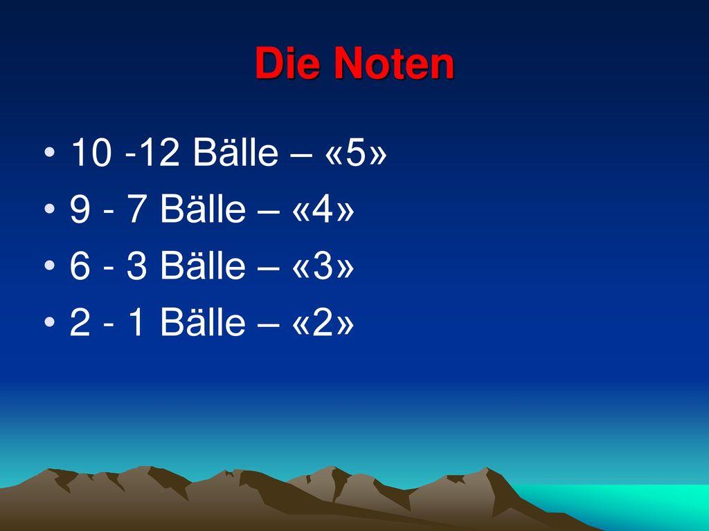 Die Noten 10 -12 Bälle – «5» 9 - 7 Bälle – «4» 6 - 3 Bälle – «3»