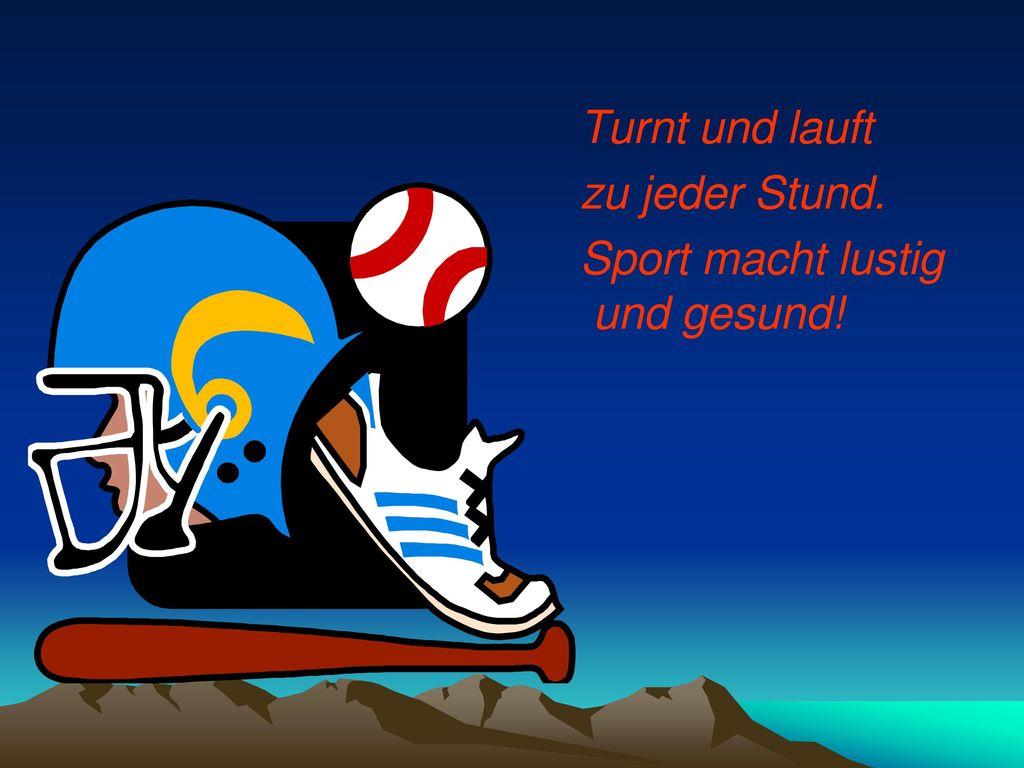Turnt und lauft zu jeder Stund. Sport macht lustig und gesund!