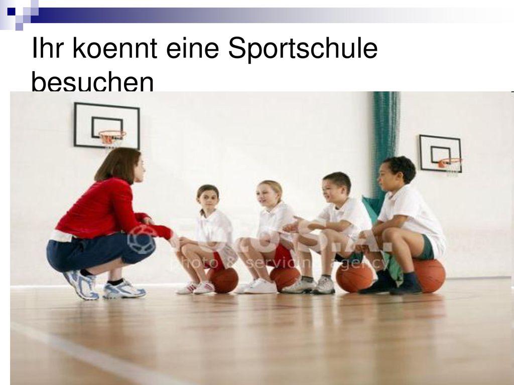 Ihr koennt eine Sportschule besuchen