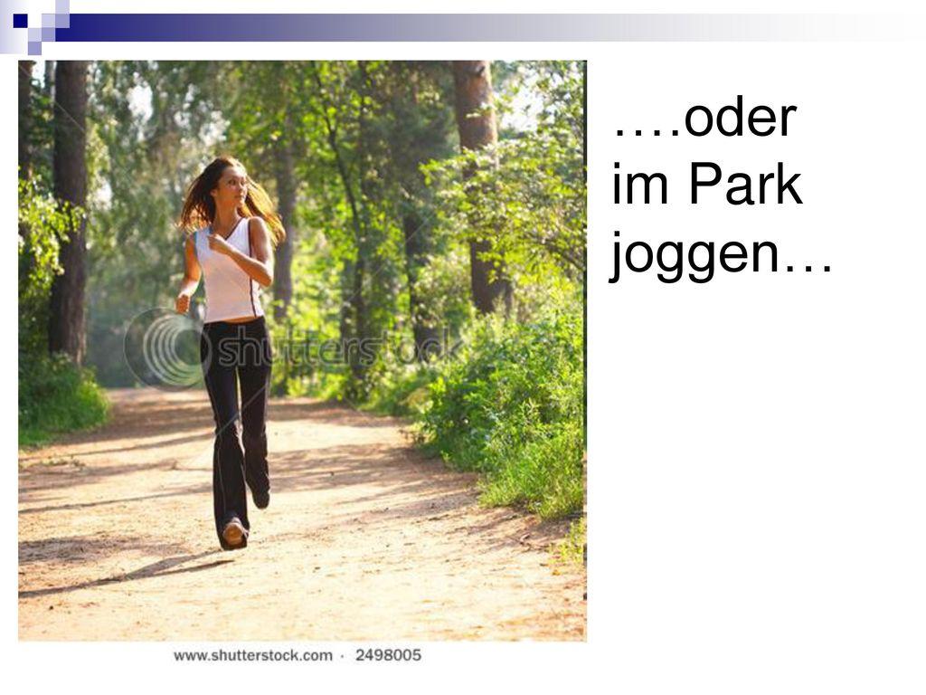 ….oder im Park joggen…