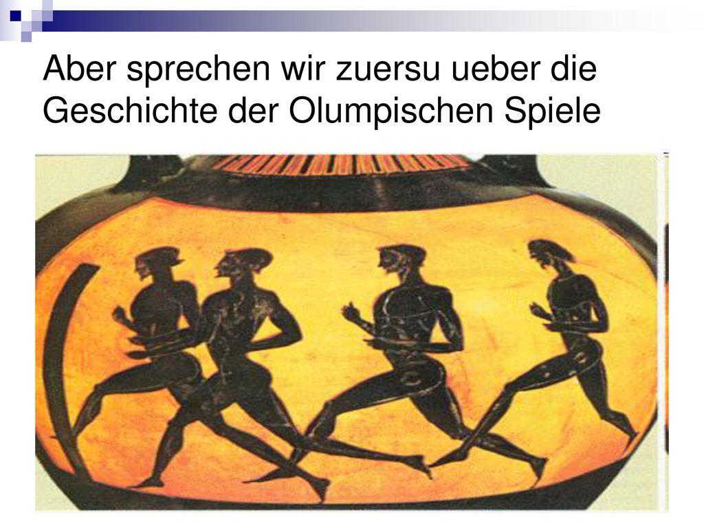 Aber sprechen wir zuersu ueber die Geschichte der Olumpischen Spiele