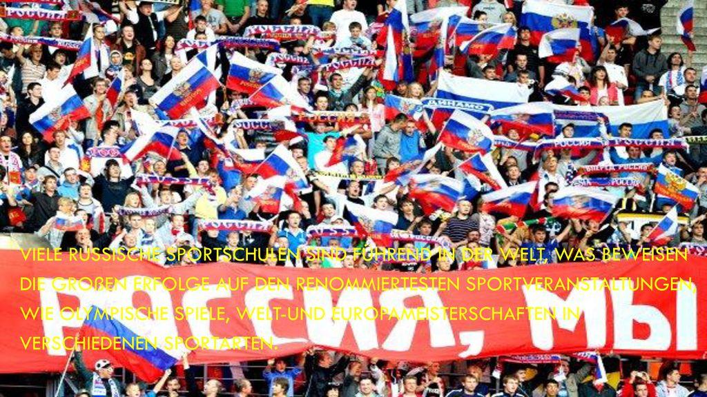 Viele russische Sportschulen sind führend in der Welt, was beweisen die großen Erfolge auf den renommiertesten Sportveranstaltungen, wie Olympische Spiele, Welt-und Europameisterschaften in verschiedenen Sportarten.
