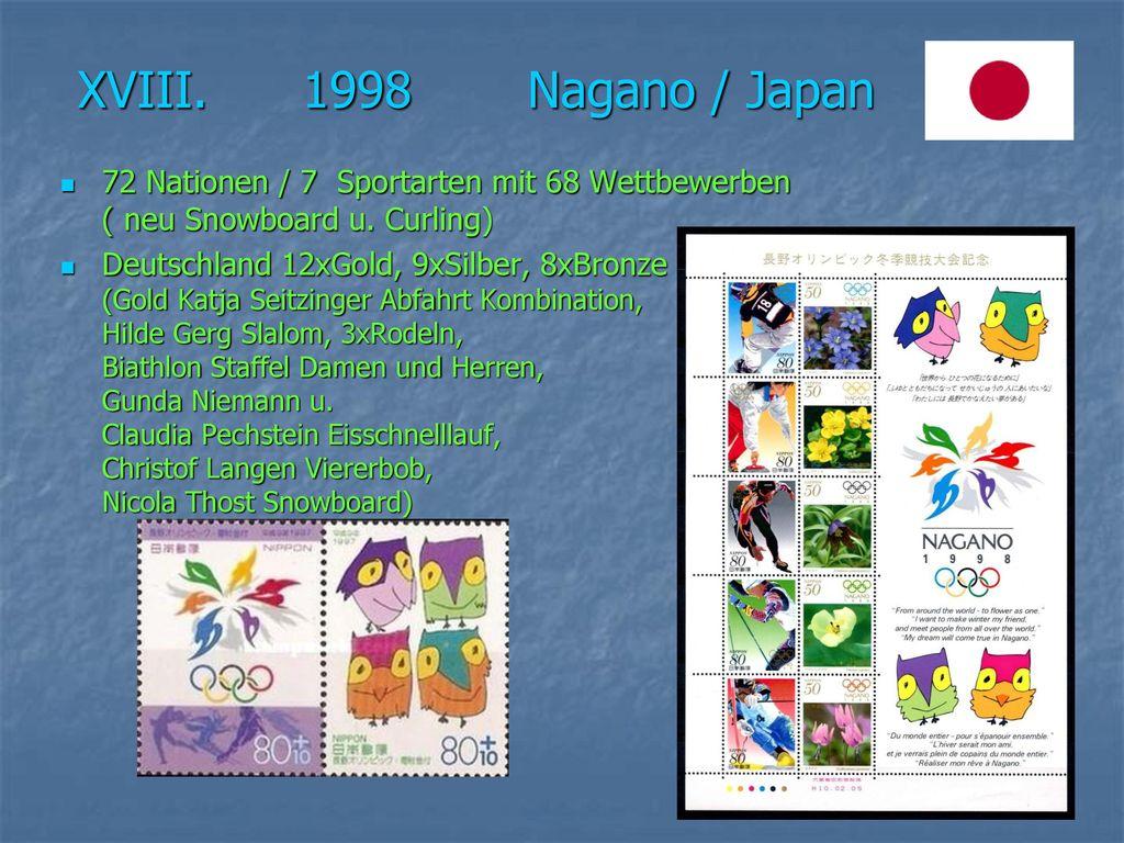 XVIII. 1998 Nagano / Japan 72 Nationen / 7 Sportarten mit 68 Wettbewerben ( neu Snowboard u. Curling)