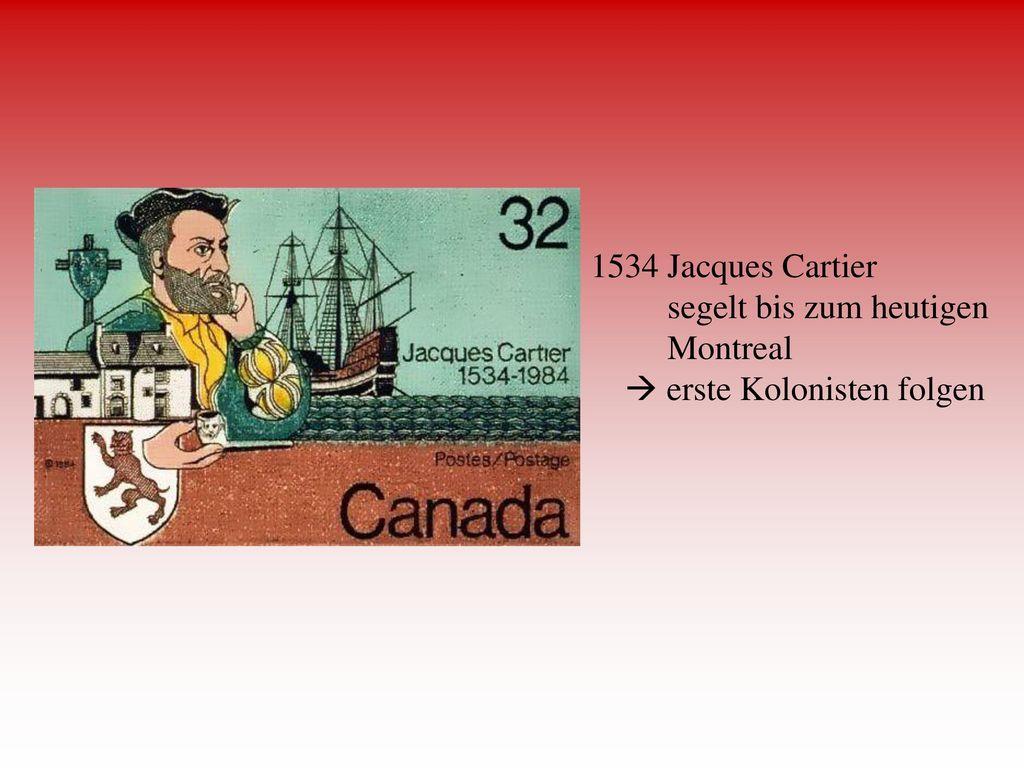 1534 Jacques Cartier segelt bis zum heutigen Montreal  erste Kolonisten folgen