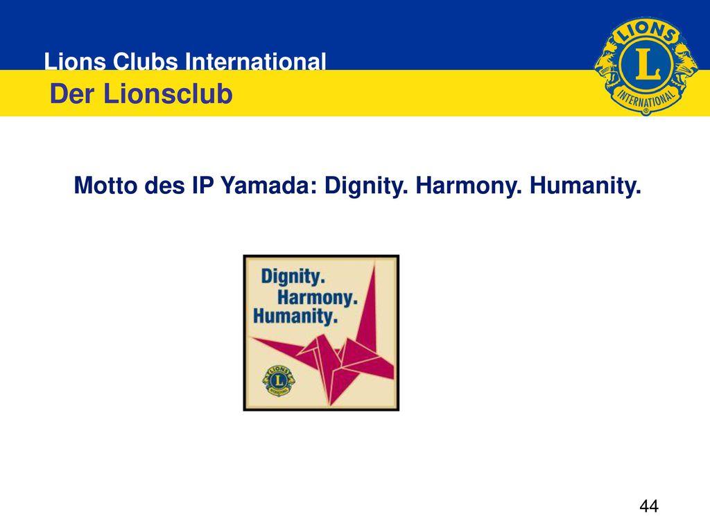 Der Lionsclub Motto des IP Yamada: Dignity. Harmony. Humanity. 44