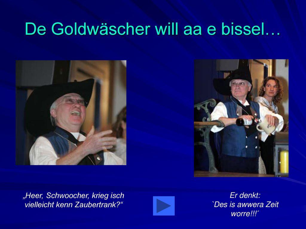 De Goldwäscher will aa e bissel…