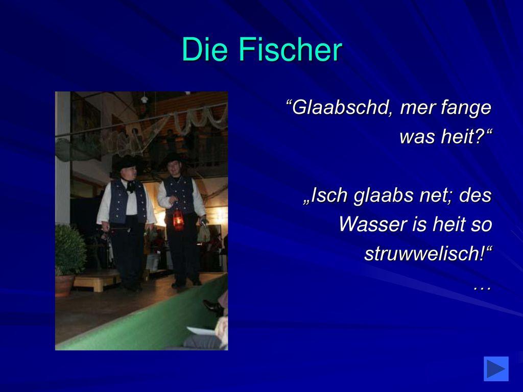 """Die Fischer Glaabschd, mer fange was heit """"Isch glaabs net; des"""