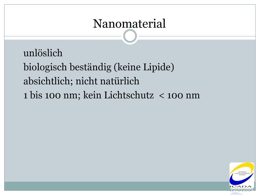 Nanomaterial unlöslich biologisch beständig (keine Lipide) absichtlich; nicht natürlich 1 bis 100 nm; kein Lichtschutz < 100 nm