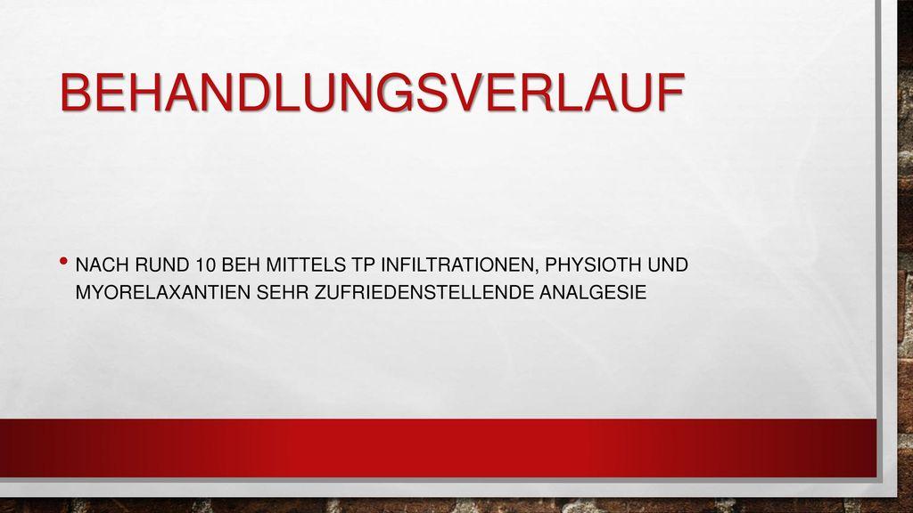 Behandlungsverlauf Nach rund 10 beh mittels tp infiltrationen, physioth und myorelaxantien sehr zufriedenstellende analgesie.