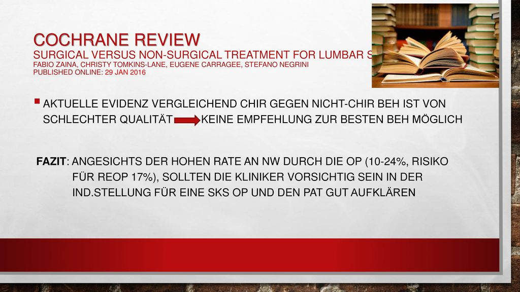 Cochrane Review Surgical versus non-surgical treatment for lumbar spinal stenosis Fabio Zaina, Christy Tomkins-Lane, Eugene Carragee, Stefano Negrini Published Online: 29 JAN 2016
