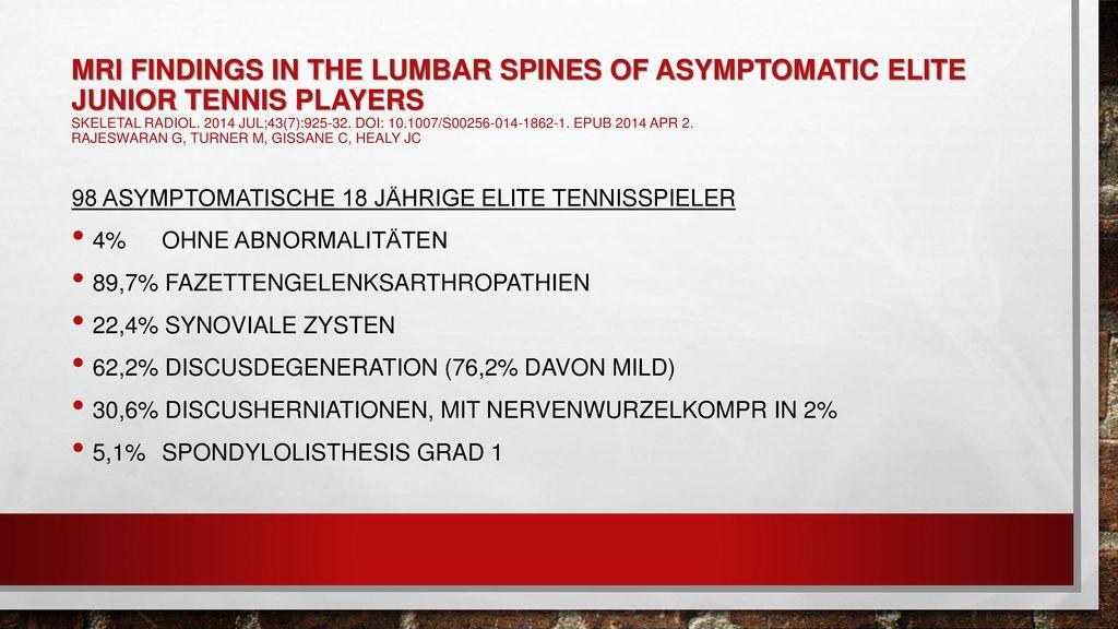 MRI findings in the lumbar spines of asymptomatic elite junior tennis players skeletal Radiol. 2014 Jul;43(7):925-32. doi: 10.1007/s00256-014-1862-1. Epub 2014 Apr 2. Rajeswaran G, Turner M, Gissane C, Healy JC