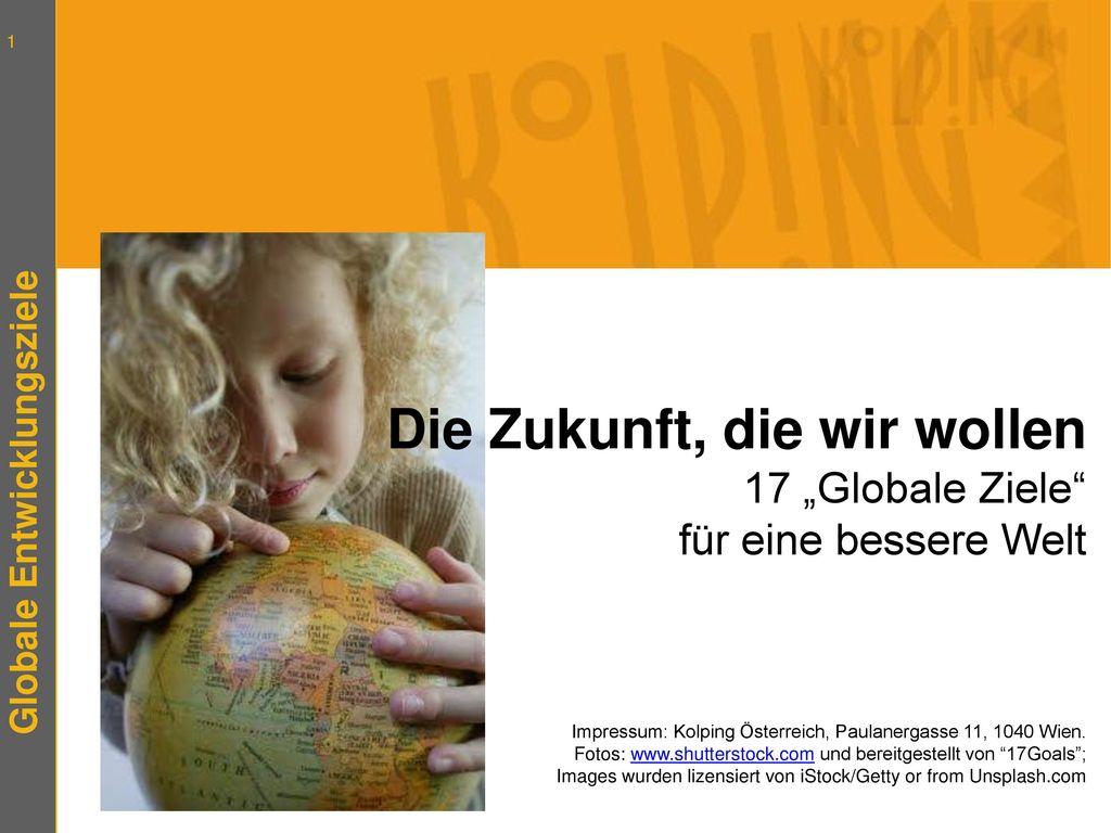 """Die Zukunft, die wir wollen 17 """"Globale Ziele für eine bessere Welt Impressum: Kolping Österreich, Paulanergasse 11, 1040 Wien."""