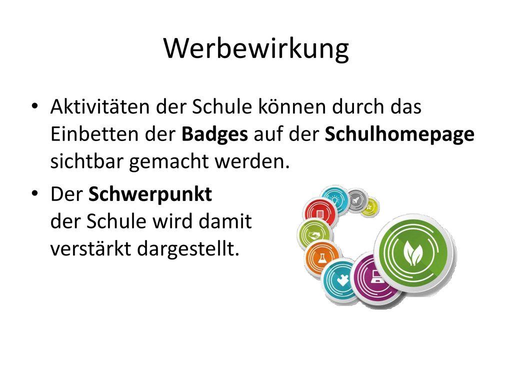 Werbewirkung Aktivitäten der Schule können durch das Einbetten der Badges auf der Schulhomepage sichtbar gemacht werden.