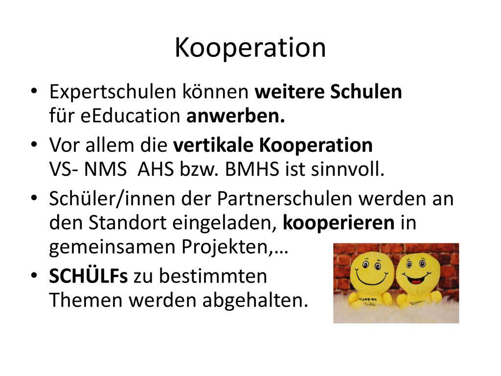 Kooperation Expertschulen können weitere Schulen für eEducation anwerben. Vor allem die vertikale Kooperation VS- NMS AHS bzw. BMHS ist sinnvoll.