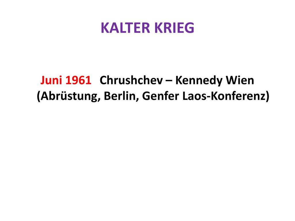 KALTER KRIEG Juni 1961 Chrushchev – Kennedy Wien (Abrüstung, Berlin, Genfer Laos-Konferenz)