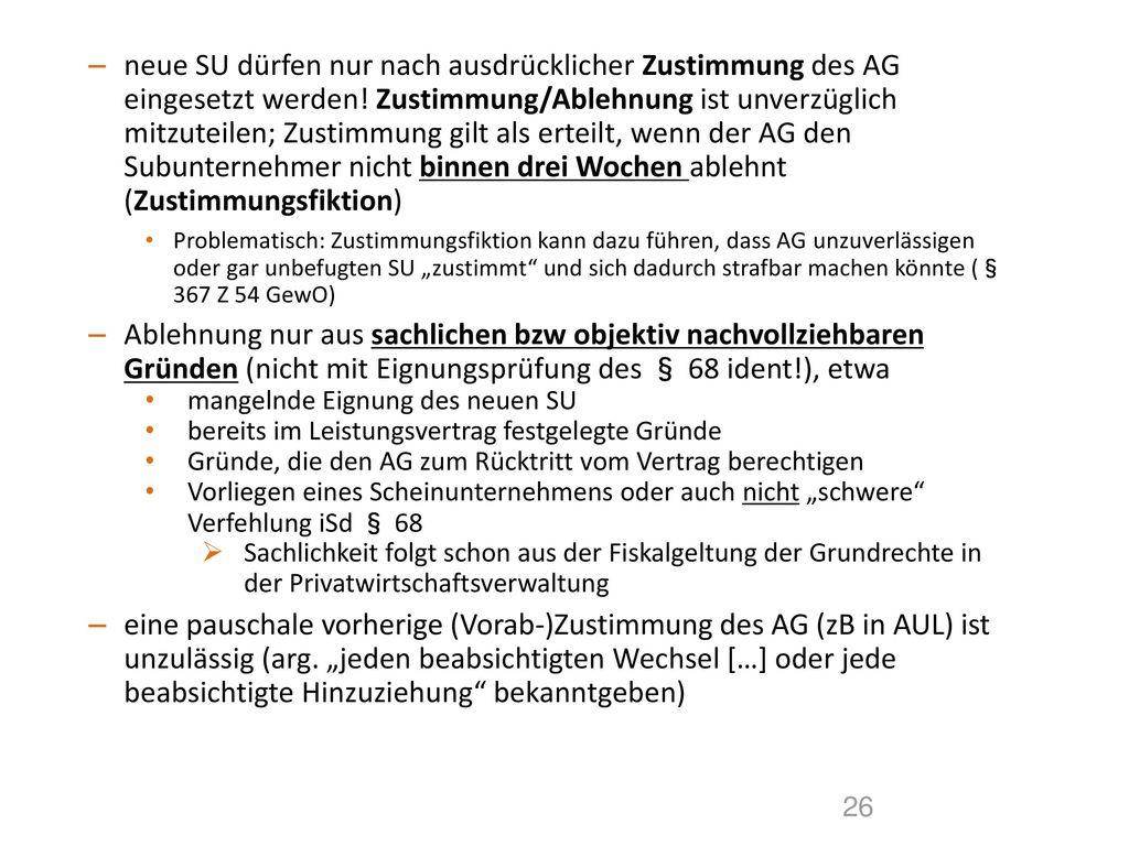 neue SU dürfen nur nach ausdrücklicher Zustimmung des AG eingesetzt werden! Zustimmung/Ablehnung ist unverzüglich mitzuteilen; Zustimmung gilt als erteilt, wenn der AG den Subunternehmer nicht binnen drei Wochen ablehnt (Zustimmungsfiktion)