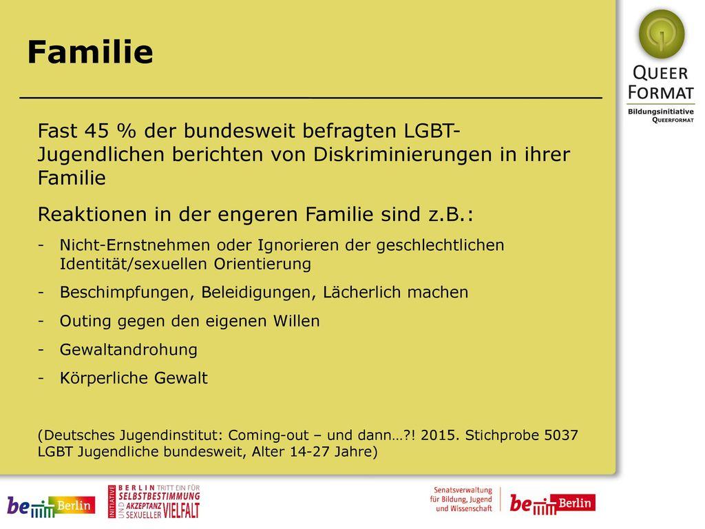 Familie Fast 45 % der bundesweit befragten LGBT- Jugendlichen berichten von Diskriminierungen in ihrer Familie.