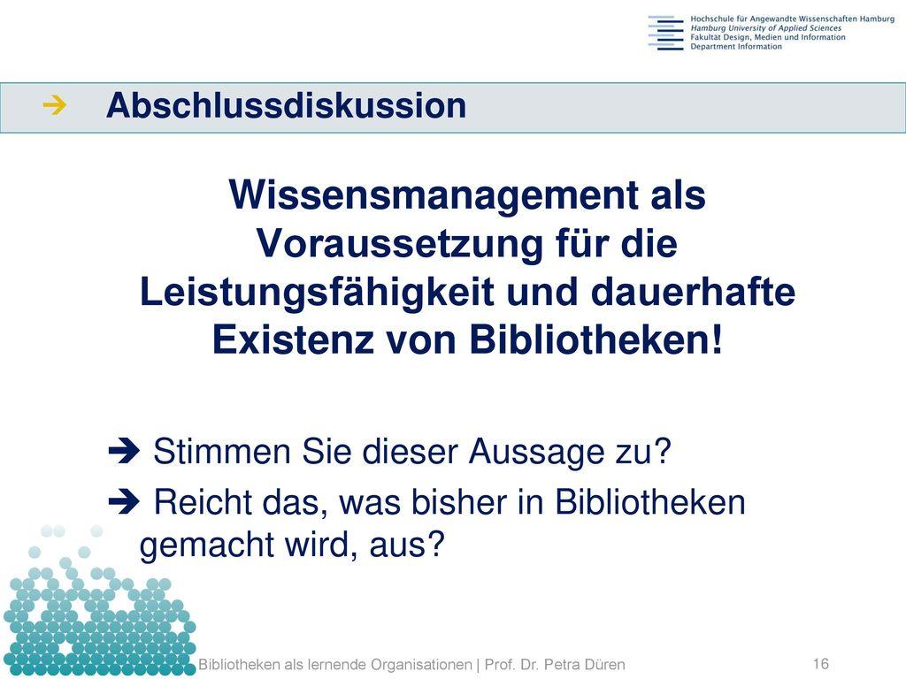 Abschlussdiskussion Wissensmanagement als Voraussetzung für die Leistungsfähigkeit und dauerhafte Existenz von Bibliotheken!