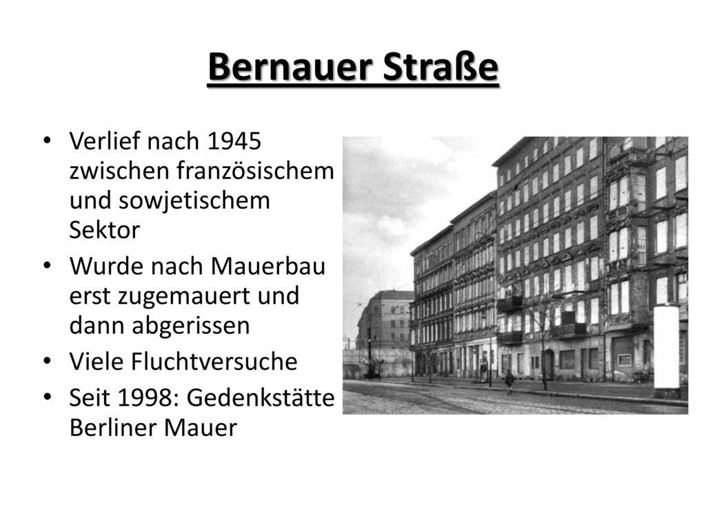 Bernauer Straße Verlief nach 1945 zwischen französischem und sowjetischem Sektor. Wurde nach Mauerbau erst zugemauert und dann abgerissen.