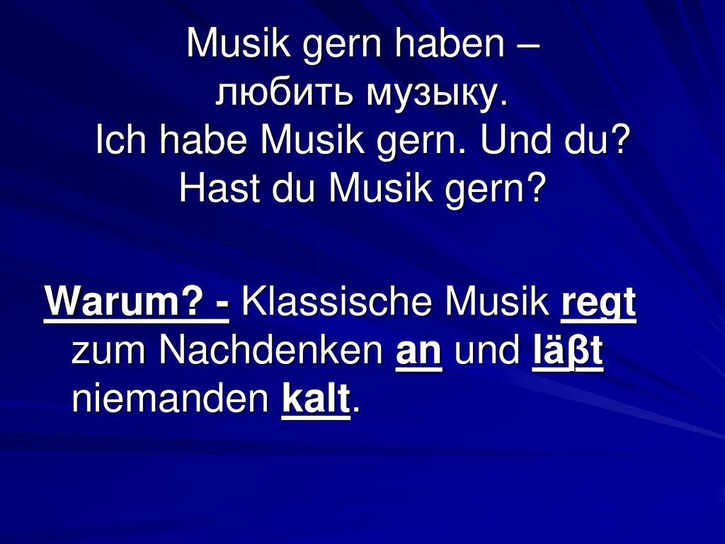 Musik gern haben – любить музыку. Ich habe Musik gern. Und du