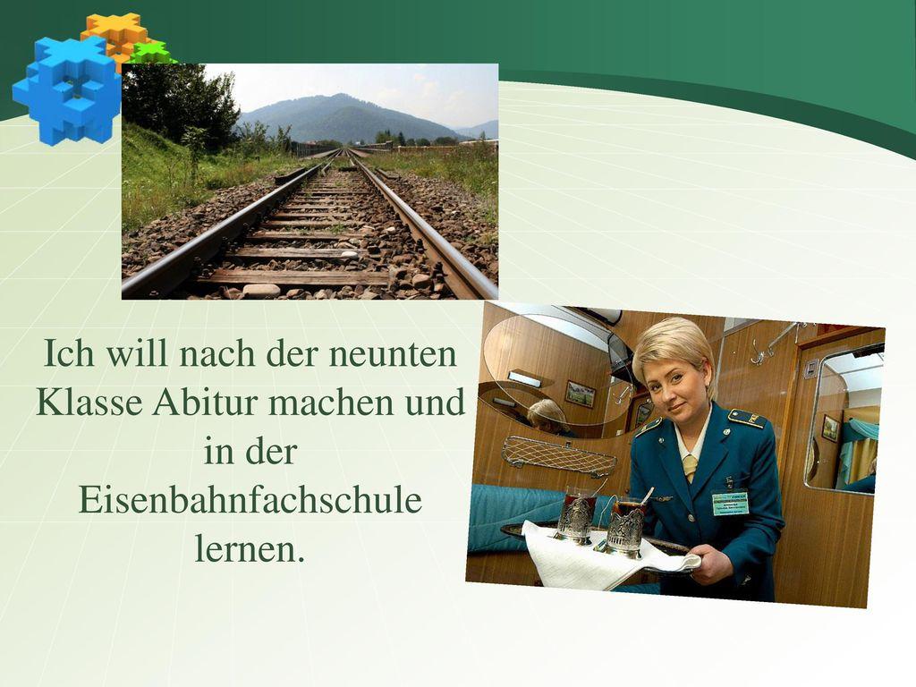 Ich will nach der neunten Klasse Abitur machen und in der Eisenbahnfachschule lernen.