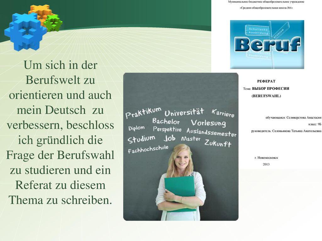 Um sich in der Berufswelt zu orientieren und auch mein Deutsch zu verbessern, beschloss ich gründlich die Frage der Berufswahl zu studieren und ein Referat zu diesem Thema zu schreiben.