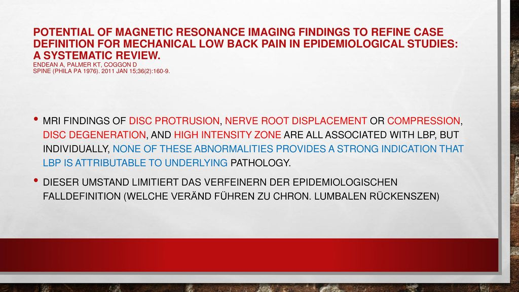 Potential of magnetic resonance imaging findings to refine case definition for mechanical low back pain in epidemiological studies: a systematic review. Endean A, Palmer KT, Coggon D Spine (Phila Pa 1976). 2011 Jan 15;36(2):160-9.