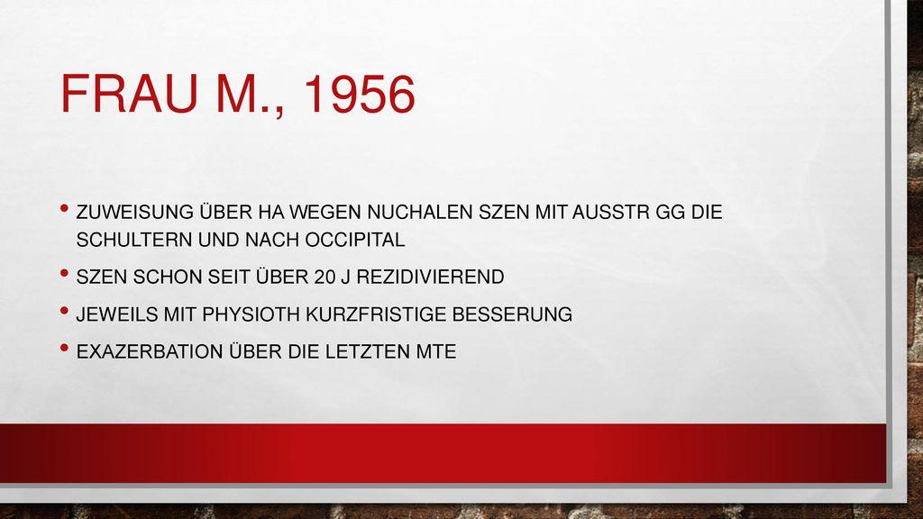 Frau M., 1956 Zuweisung über HA wegen nuchalen Szen mit Ausstr gg die Schultern und nach occipital.
