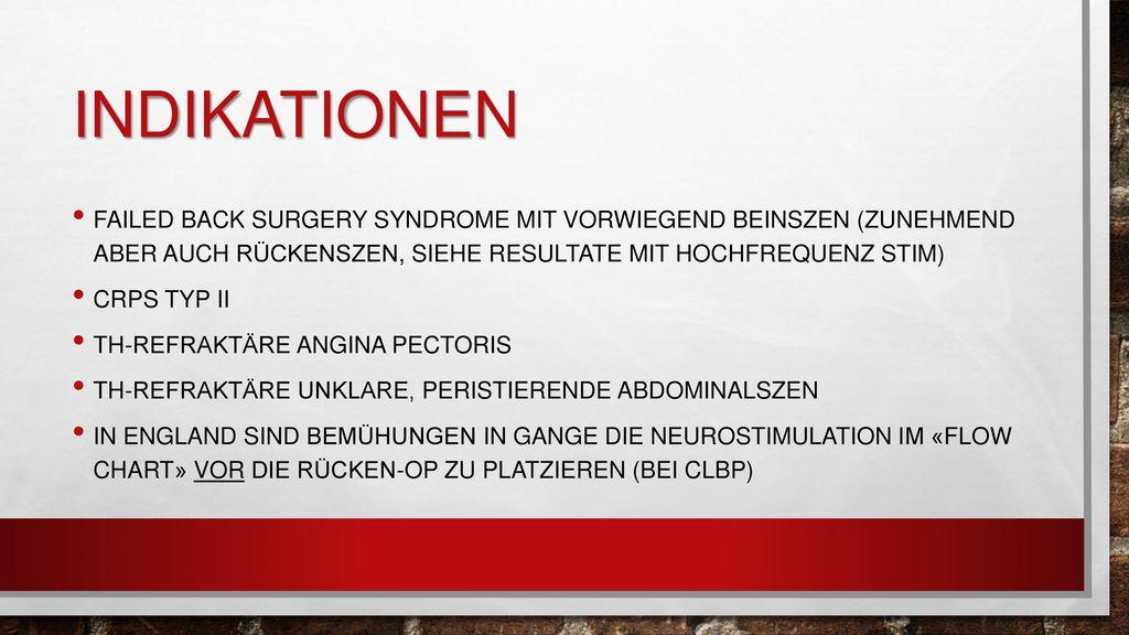 Indikationen Failed back surgery syndrome mit vorwiegend beinszen (zunehmend aber auch rückenszen, siehe resultate mit hochfrequenz stim)