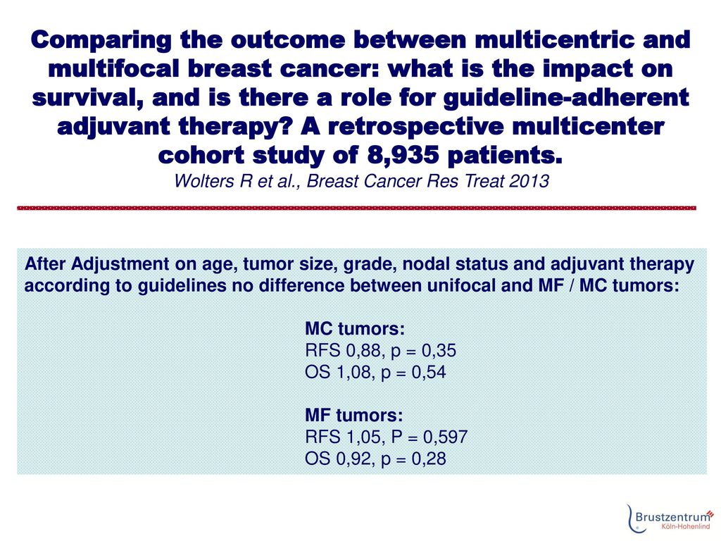 Comparing the outcome between multicentric and multifocal breast cancer: what is the impact on survival, and is there a role for guideline-adherent adjuvant therapy A retrospective multicenter cohort study of 8,935 patients. Wolters R et al., Breast Cancer Res Treat 2013