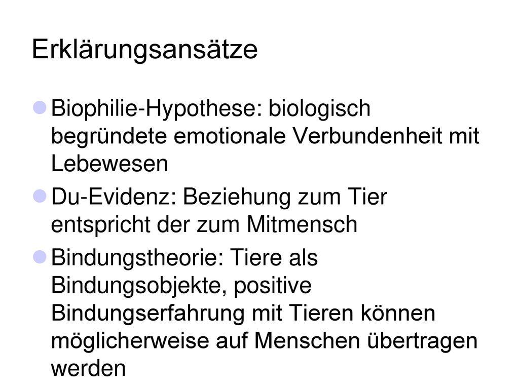 Erklärungsansätze Biophilie-Hypothese: biologisch begründete emotionale Verbundenheit mit Lebewesen.