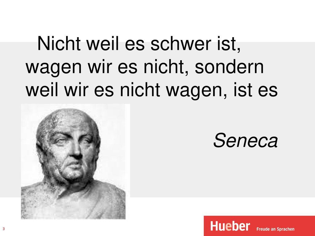 Nicht weil es schwer ist, wagen wir es nicht, sondern weil wir es nicht wagen, ist es schwer. Seneca