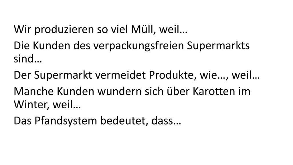 Wir produzieren so viel Müll, weil… Die Kunden des verpackungsfreien Supermarkts sind… Der Supermarkt vermeidet Produkte, wie…, weil… Manche Kunden wundern sich über Karotten im Winter, weil… Das Pfandsystem bedeutet, dass…
