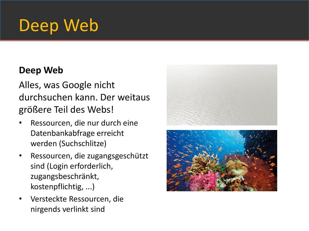 Deep Web Deep Web. Alles, was Google nicht durchsuchen kann. Der weitaus größere Teil des Webs!