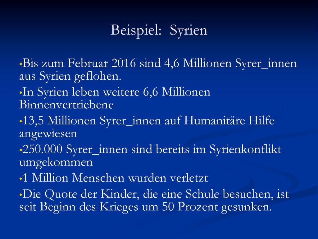 Beispiel: Syrien Bis zum Februar 2016 sind 4,6 Millionen Syrer_innen aus Syrien geflohen. In Syrien leben weitere 6,6 Millionen Binnenvertriebene.