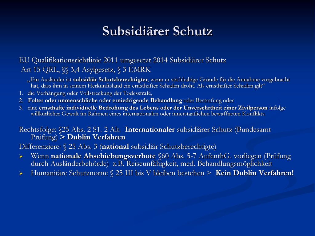 Subsidiärer Schutz EU Qualifikationsrichtlinie 2011 umgesetzt 2014 Subsidiärer Schutz. Art 15 QRL, §§ 3,4 Asylgesetz, § 3 EMRK.